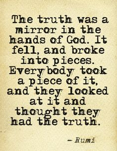 """The truth was a mirror in the hands of God. It fell, and broke into pieces. Everybody took a piece of it, and they looked at it and thought they had the truth.""    ― Rumi"