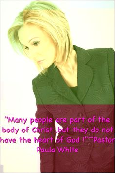 ''Many people are part of the body of Christ ,but they do not have the heart of God !'' ~Pastor Paula White
