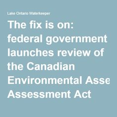 The fix is on: federal government launches review of the Canadian Environmental Assessment Act after law gutted in 2012 — Lake Ontario Waterkeeper