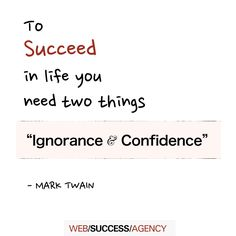 To succeed in life you need two things: ignorance and confidence. -Mark Twain. Success Quotes.