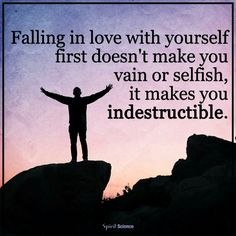 Falling in love with yourself first doesn't make you vain or selfish, it makes you indestructable.