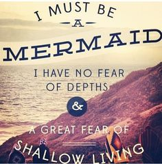 """I must be a mermaid. I have no fear of depths & a great fear of shallow living."""