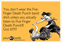 You don't wear the Five Finger Death Punch band shirt unless you actually listen to Five Finger Death Punch!!! Got it?????