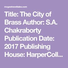 Title: The City of Brass Author: S.A. Chakraborty Publication Date: 2017 Publishing House: HarperCollins Publishers Add this book to your to read list. Chakraborty does an excellent job of creating an enthralling world and complex characters. I read this book in about three days, could not put it down. I will warn you though, this…