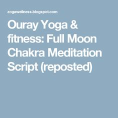 Ouray Yoga & fitness: Full Moon Chakra Meditation Script (reposted)