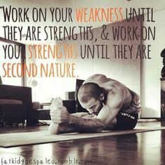 """Work on your weakness until they are strengths,  work on your strengths until they are second nature."""