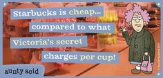 Aunty Acid - Starbucks is cheap...compared to what Victoria's Secret charges per cup!