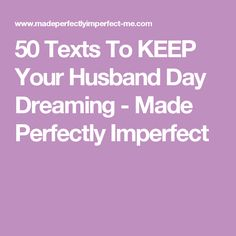 50 Texts To KEEP Your Husband Day Dreaming - Made Perfectly Imperfect