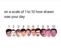 I'm a 10 Shawn today I was whatching alot of Shawn's music for the millionth time today (said in a good way)