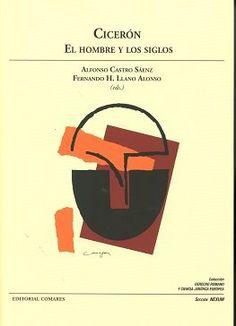 Cicerón : el hombre y los siglos / Alonso Castro Sáenz, Fernando H. LLano Alonso (eds.). Comares, 2016