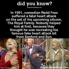 In 1991, comedianRedd Foxx suffered a fatal heart attack on the set of his upcoming sitcom, The Royal Family. Nobodyhelped him atfirst, because they thought he wasrecreating his famous fake heart attack bit fromSanford and Son.  Source