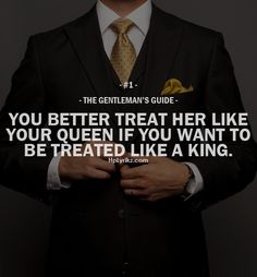 """The Gentleman's Guide 1 - """"You better treat her like your queen if you want to be treated like a king. Gentleman Stil, Gentleman Rules, True Gentleman, Southern Gentleman, Great Quotes, Quotes To Live By, Me Quotes, Inspirational Quotes, Style Quotes"""