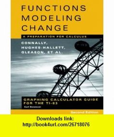 Graphing Calculator Guide for the TI-83 to accompany Functions Modeling Change A Preparation for Calculus, 2nd Edition (9780471447894) Eric Connally, Deborah Hughes-Hallett, Andrew M. Gleason, Carl Swenson , ISBN-10: 0471447897  , ISBN-13: 978-0471447894 ,  , tutorials , pdf , ebook , torrent , downloads , rapidshare , filesonic , hotfile , megaupload , fileserve