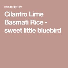 Cilantro Lime Basmati Rice - sweet little bluebird Just Eat It, Rice Dishes, Rice Recipes, Yummy Recipes, Chipotle, Cilantro, Blue Bird, Lime, Yummy Food