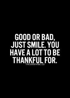 """Good or bad, just smile. You have a lot to be thankful for."" more posts like this here and here"
