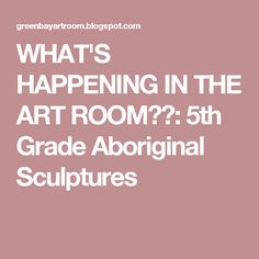 WHAT'S HAPPENING IN THE ART ROOM??: 5th Grade Aboriginal Sculptures