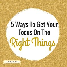 5 Ways To Get Your Focus On The Right Things - Melanie Redd