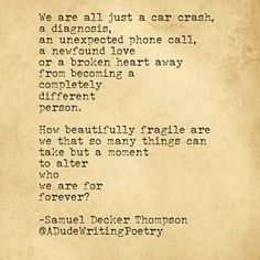 -Samuel Decker Thompson- We are beautifully fragile yet people tear us down like brick walls- JP
