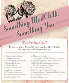 "Take part in our first themed contest on @Pinterest! To enter, create a board, title it ""Spring ModCloth Wedding,"" then add a description of your aesthetic to your board. Make sure your board contains each of the 20 pins listed above, in no particular order. In each pin's caption, include the number, and name that the pin corresponds to for the contest, along with the hashtags #modcloth and #wedding. When your board is perfect, share it with us by posting a comment on the original contest announcement pin, with a link to your board, located in our ""To Have and To Hold"" board. Read the full details on the ModCloth Blog: http://bit.ly/Aa7S1U"