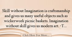 The most popular Tom Stoppard Quotes About Imagination - 37545 : Skill without Imagination is craftsmanship and gives us many useful objects such as wickerwork picnic baskets. Imagination without skill gives us modern : Best Imagination Quotes Imagination Quotes, Toms