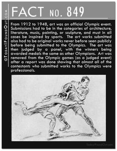 Fact 849: From 1912 to 1948, art was an official Olympic event.  Submissions had to be in the categories of architecture, literature, music, painting, or sculpture, and must in all cases be inspired by sports.  The art works submitted also had to be original works never before seen publicly before being submitted to the Olympics.  The art was then judged by a panel, with the winners being awarded medals the same as other Olympians.  Art was removed from the Olympic games (as a judged event)…