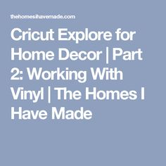 Cricut Explore for Home Decor | Part 2: Working With Vinyl | The Homes I Have Made