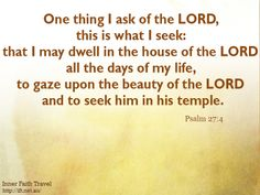 One thing I ask of the LORD, this is what I seek: that I may dwell in the house of the LORD all the days of my life, to gaze upon the beauty of the LORD and to seek him in his temple.