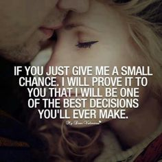 I'd give ANYTHING for that chance. I know I screwed up 8 years ago and I will do whatever it takes to be what you want and need. I know that you are my soulmate and that there will never be ANYONE more important in my life than you. Please let me prove it to you!
