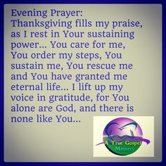 Evening Prayer: Thanksgiving fills my praise, as I rest in Your sustaining power... You care for me, You order my steps, You sustain me, You rescue me and You have granted me eternal life... I lift up my voice in gratitude, for You alone are God and there is none like You... #eveningprayer #instaquote #quote #seekgod #godsword #godislove #gospel #jesus #jesussaves #teamjesus #LHBK #youthministry #preach #testify #pray #rollin4Christ #atruegospelministry #thanksgiving #praise