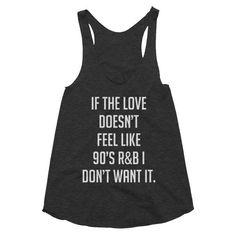 If the love doesn't feel like 90's R&B I don't want it, Women's racerback…