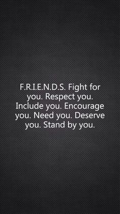 F.R.I.E.N.D.S fight for you. Respect you. Encourage you. Need you. Deserve you. Stand by you.
