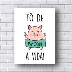 Placa Decorativa To de Bacon da Vida E não poderia ser diferente, vida linda vida maravilhosa.