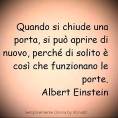 Quando si chiude una porta, si può aprire di nuovo, perché di solito è così che funzionano le porte. Albert Einstein Italian Quotes, In Vino Veritas, Wise Quotes, Life Inspiration, Funny Images, Positive Vibes, Cool Words, Life Lessons, How To Memorize Things