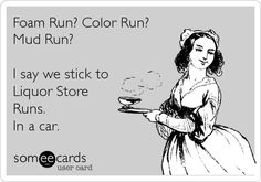 Foam Run? Color Run? Mud Run? I say we stick to Liquor Store Runs. In a car. |   See More about color run, the color run and liquor store.