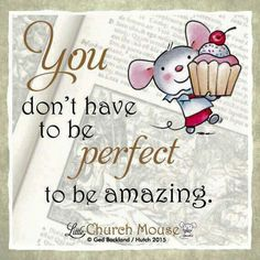 ✢♡✢ You don't have to be Perfect to be amazing. Amen...Little Church Mouse 9 Nov. 2015 ✢♡✢