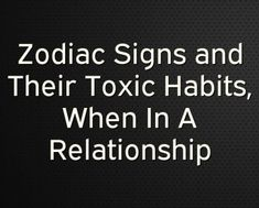 Zodiac Signs and Their Toxic Habits, When In A Relationship