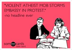 Violent Atheist Mob Storms Embassy In Protest....no headline ever