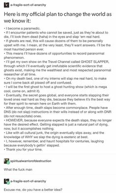 What if ghosts aren't real (not including the Holy Ghost) and this system doesn't work? You just slapped a dying patient and could go to jail. How stupid!<<Or you could enjoy the thought they put into this funny idea Stupid Funny, Hilarious, Funny Stuff, Random Stuff, Funny Quotes, Funny Memes, Funny Tumblr Posts, Really Funny, Puns