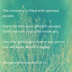 Don't die with your gifts unused.