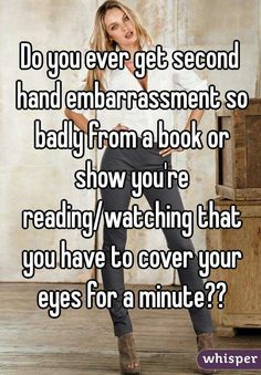 """Do you ever get second hand embarrassment so badly from a book or show you're reading/watching that you have to cover your eyes for a minute??"""