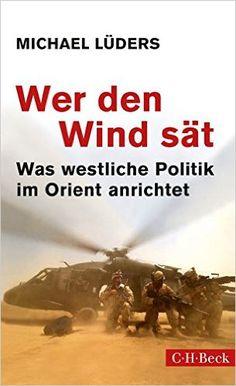 Amazon.de: Wer den Wind sät: Was westliche Politik im Orient anrichtet - Michael Lüders: Bücher