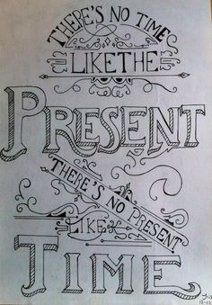 There's no time like the present, there's no present like the time.