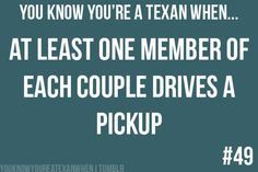 You know you're a Texan when: At least one member of each couple drives a pickup.
