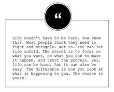 life doesn't have to be hard, you can let life unfold, the difference is how you look at what is happening to you