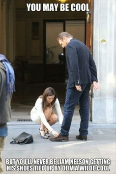 You may be cool but you'll never be Liam Neeson getting his shoes tied up by Olivia Wilde cool.