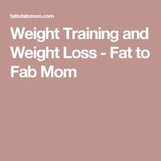 Weight Training and Weight Loss - Fat to Fab Mom