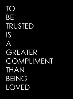To be trusted is a greater compliment that being loved.