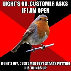 Retail Robin - lights on, customer asks if i am open lights off, customer just starts putting his things up
