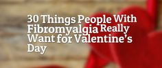 30 Things People With Fibromyalgia *Really* Want for Valentine's Day