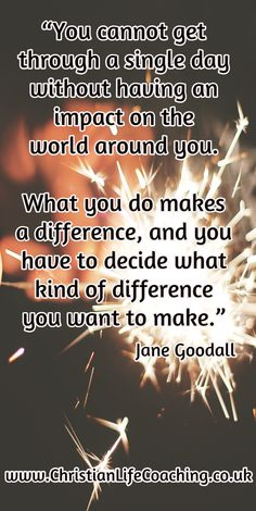 """""""You cannot get through a single day without having an impact on the world around you.  What you do makes a difference, and you have to decide what kind of difference you want to make."""""""